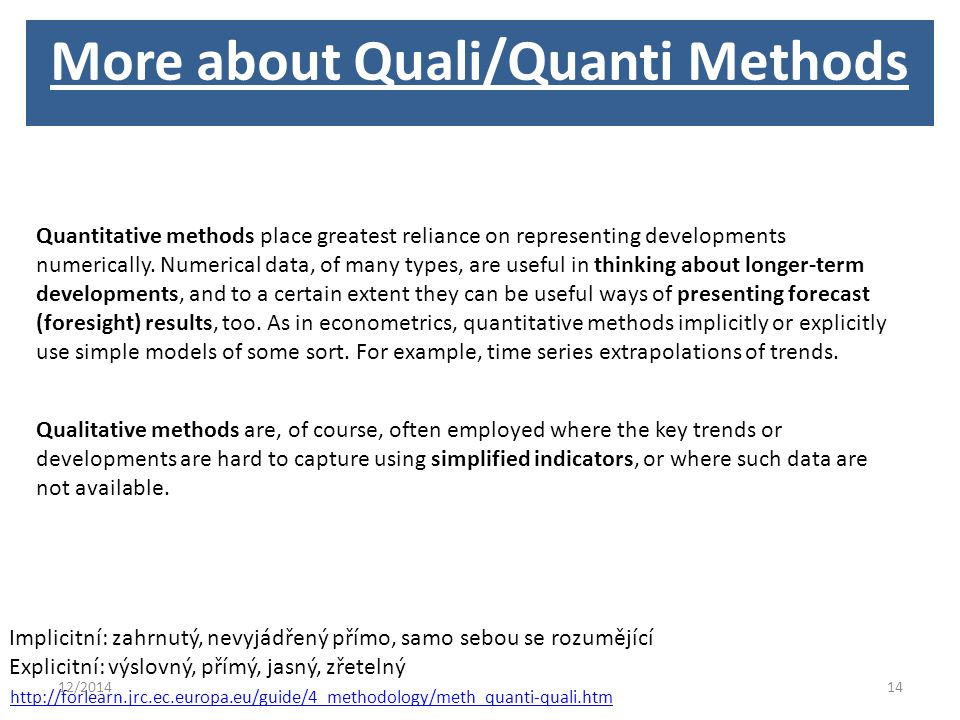 http://forlearn.jrc.ec.europa.eu/guide/4_methodology/meth_quanti-quali.htm Implicitní: zahrnutý, nevyjádřený přímo, samo sebou se rozumějící Explicitní: výslovný, přímý, jasný, zřetelný Quantitative methods place greatest reliance on representing developments numerically.