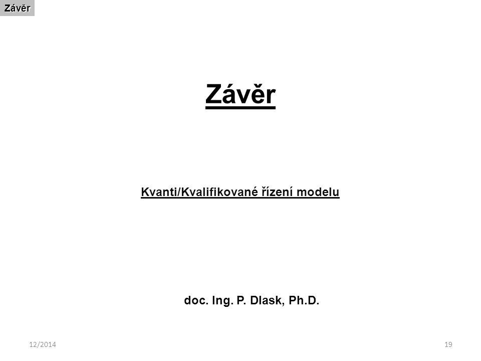 12/201419 ZávěrZávěr Kvanti/Kvalifikované řízení modelu doc. Ing. P. Dlask, Ph.D.