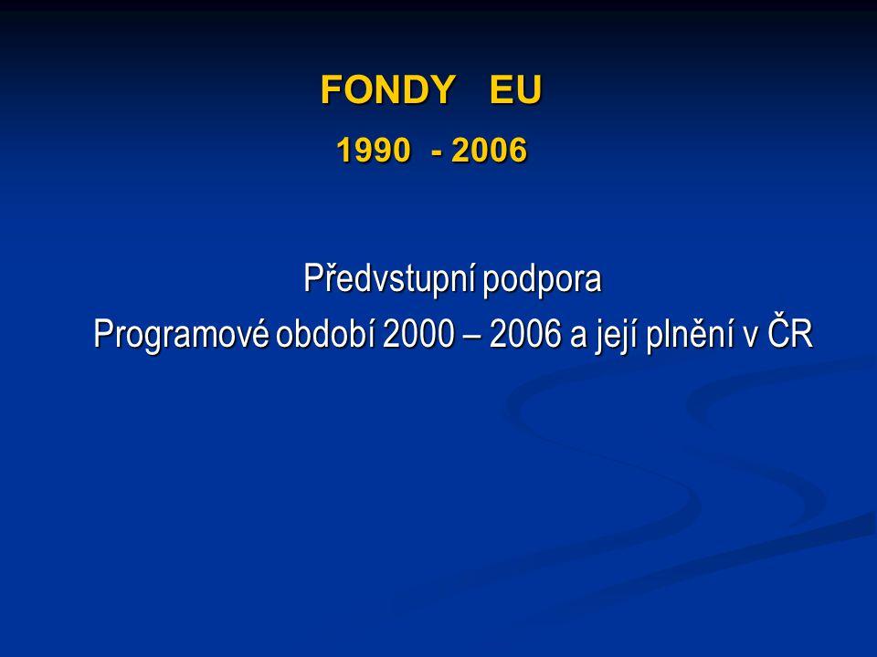 FONDY EU 1990 - 2006 Předvstupní podpora Programové období 2000 – 2006 a její plnění v ČR
