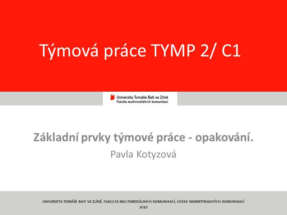 1 Týmová práce TYMP 2/ C1 Základní prvky týmové práce - opakování. Pavla Kotyzová UNIVERZITA TOMÁŠE BATI VE ZLÍNĚ, FAKULTA MULTIMEDIÁLNÍCH KOMUNIKACÍ,