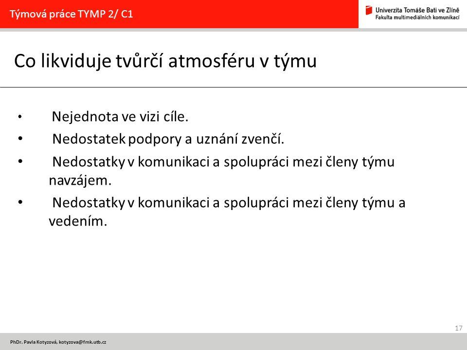 17 PhDr. Pavla Kotyzová, kotyzova@fmk.utb.cz Co likviduje tvůrčí atmosféru v týmu Týmová práce TYMP 2/ C1 Nejednota ve vizi cíle. Nedostatek podpory a