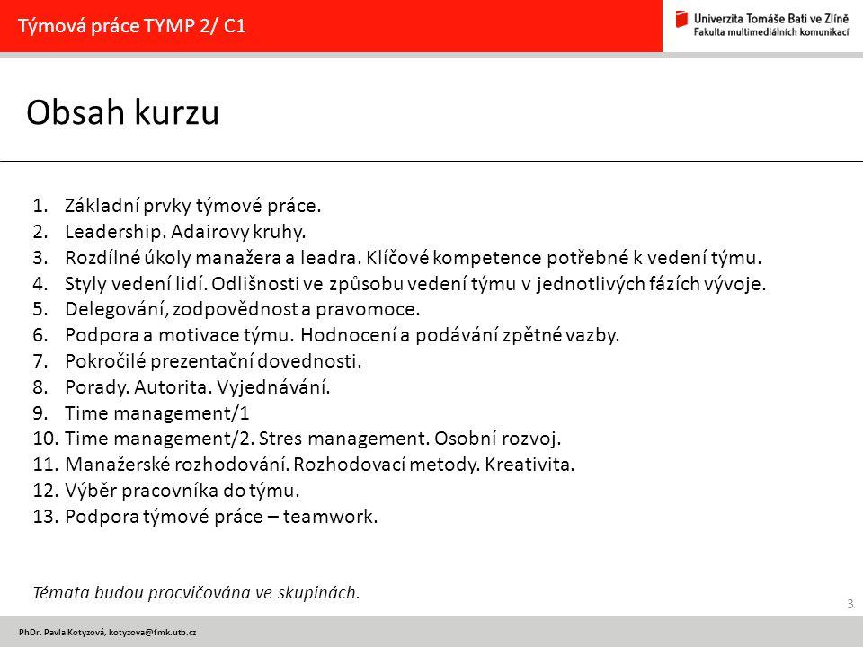 3 PhDr. Pavla Kotyzová, kotyzova@fmk.utb.cz Obsah kurzu Týmová práce TYMP 2/ C1 1.Základní prvky týmové práce. 2.Leadership. Adairovy kruhy. 3.Rozdíln