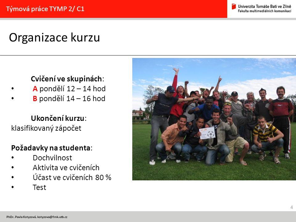4 PhDr. Pavla Kotyzová, kotyzova@fmk.utb.cz Organizace kurzu Týmová práce TYMP 2/ C1 Cvičení ve skupinách: A pondělí 12 – 14 hod B pondělí 14 – 16 hod