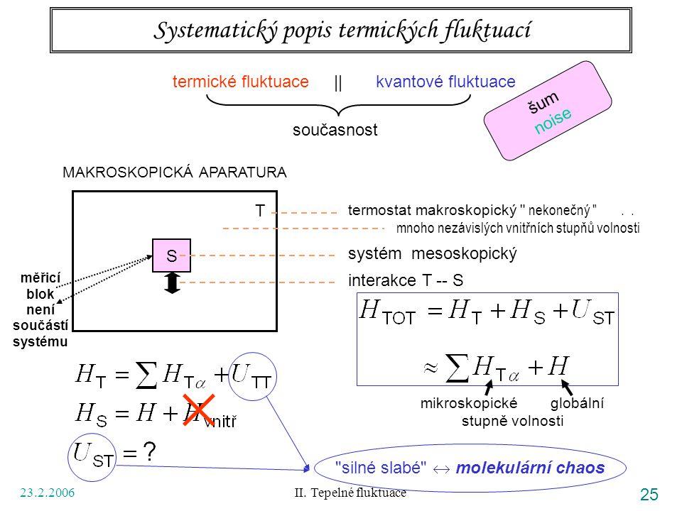 23.2.2006 II. Tepelné fluktuace 25 Systematický popis termických fluktuací termické fluktuace || kvantové fluktuace současnost šum noise MAKROSKOPICKÁ