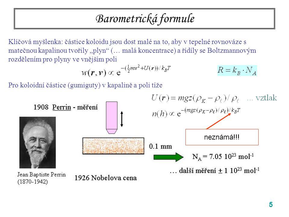 """5 Barometrická formule Klíčová myšlenka: částice koloidu jsou dost malé na to, aby v tepelné rovnováze s matečnou kapalinou tvořily """"plyn"""" (… malá kon"""