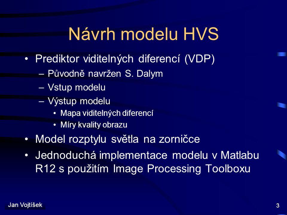 Jan Vojtíšek 3 Návrh modelu HVS Prediktor viditelných diferencí (VDP) –Původně navržen S. Dalym –Vstup modelu –Výstup modelu Mapa viditelných diferenc
