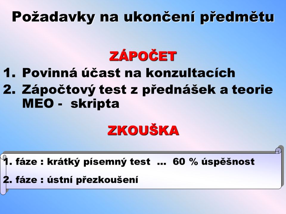 Požadavky na ukončení předmětu ZÁPOČET 1.Povinná účast na konzultacích 2.Zápočtový test z přednášek a teorie MEO - skriptaZKOUŠKA 1.