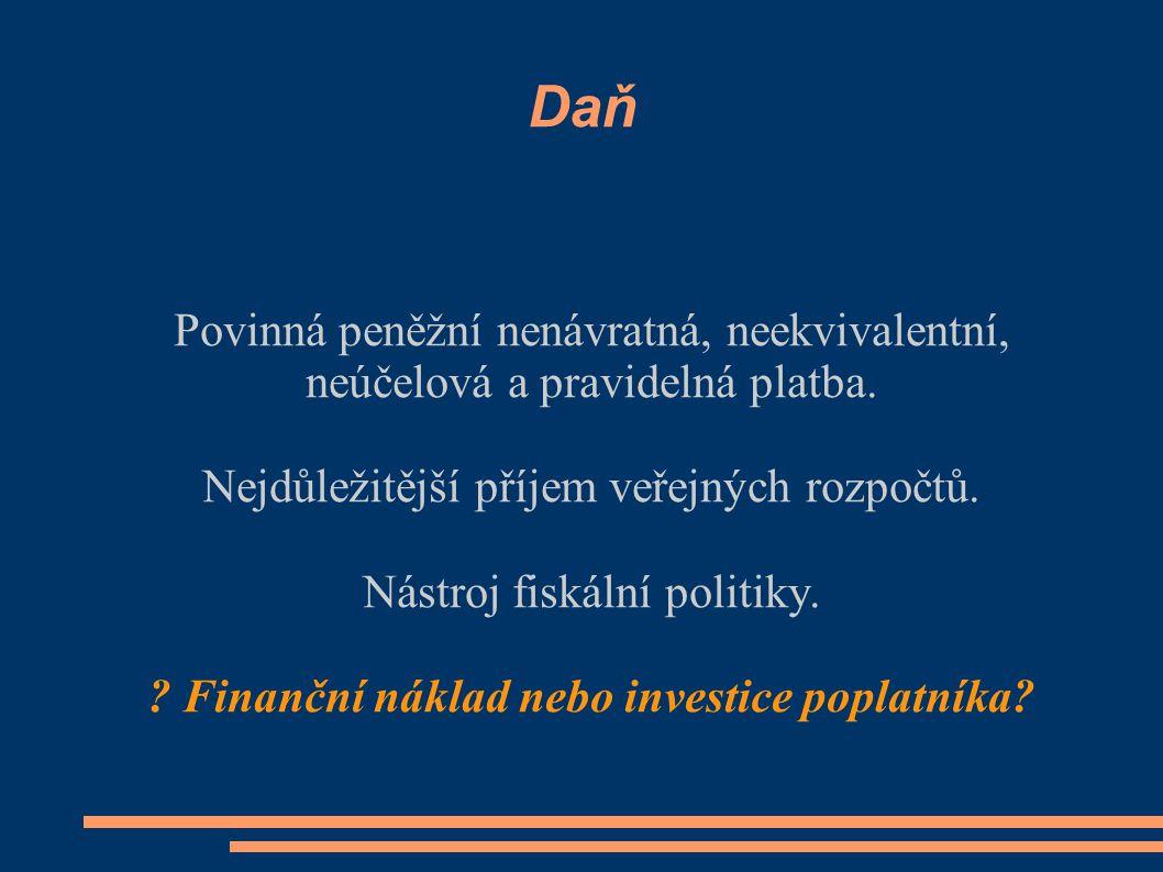 Daň Povinná peněžní nenávratná, neekvivalentní, neúčelová a pravidelná platba. Nejdůležitější příjem veřejných rozpočtů. Nástroj fiskální politiky. ?