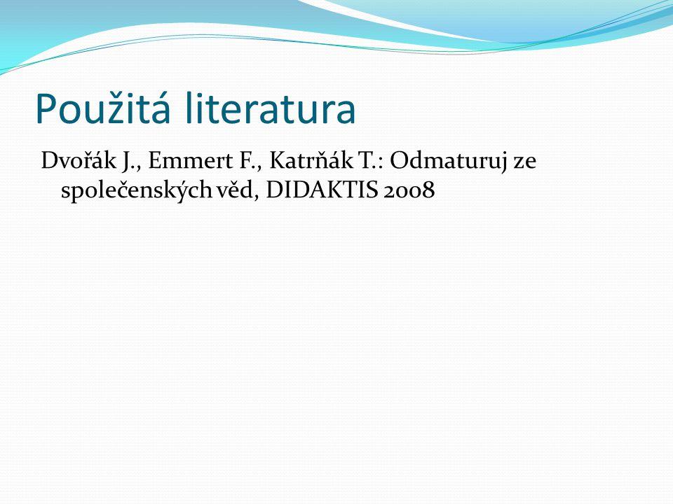 Použitá literatura Dvořák J., Emmert F., Katrňák T.: Odmaturuj ze společenských věd, DIDAKTIS 2008