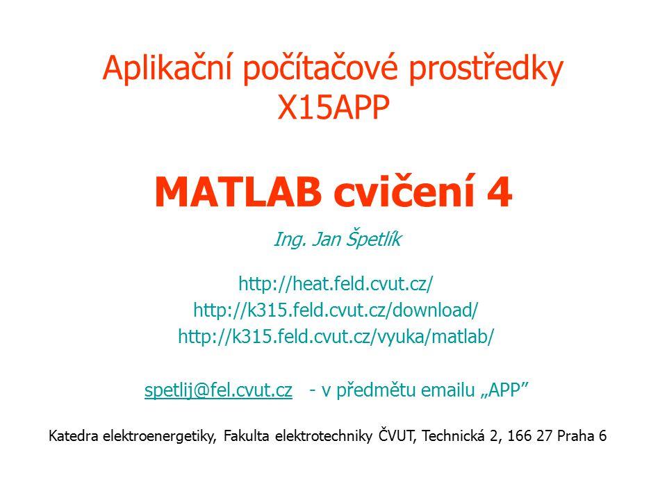 Aplikační počítačové prostředky X15APP MATLAB cvičení 4 Ing. Jan Špetlík http://heat.feld.cvut.cz/ http://k315.feld.cvut.cz/download/ http://k315.feld