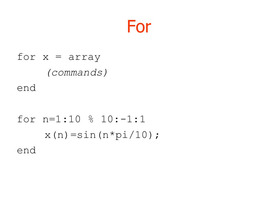 For for x = array (commands) end for n=1:10 % 10:-1:1 x(n)=sin(n*pi/10); end