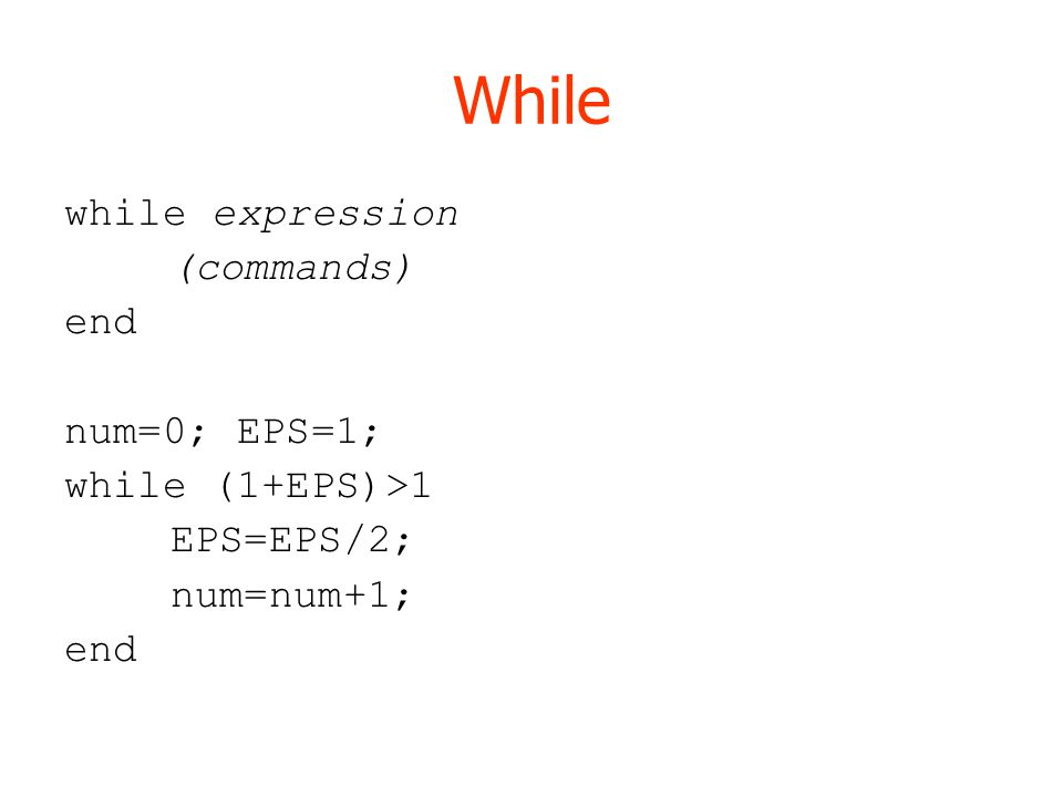 While while expression (commands) end num=0; EPS=1; while (1+EPS)>1 EPS=EPS/2; num=num+1; end