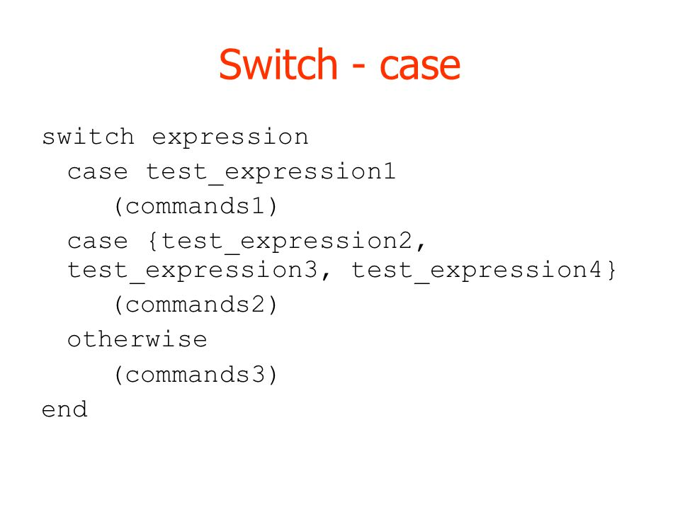 Switch - case switch expression case test_expression1 (commands1) case {test_expression2, test_expression3, test_expression4} (commands2) otherwise (commands3) end