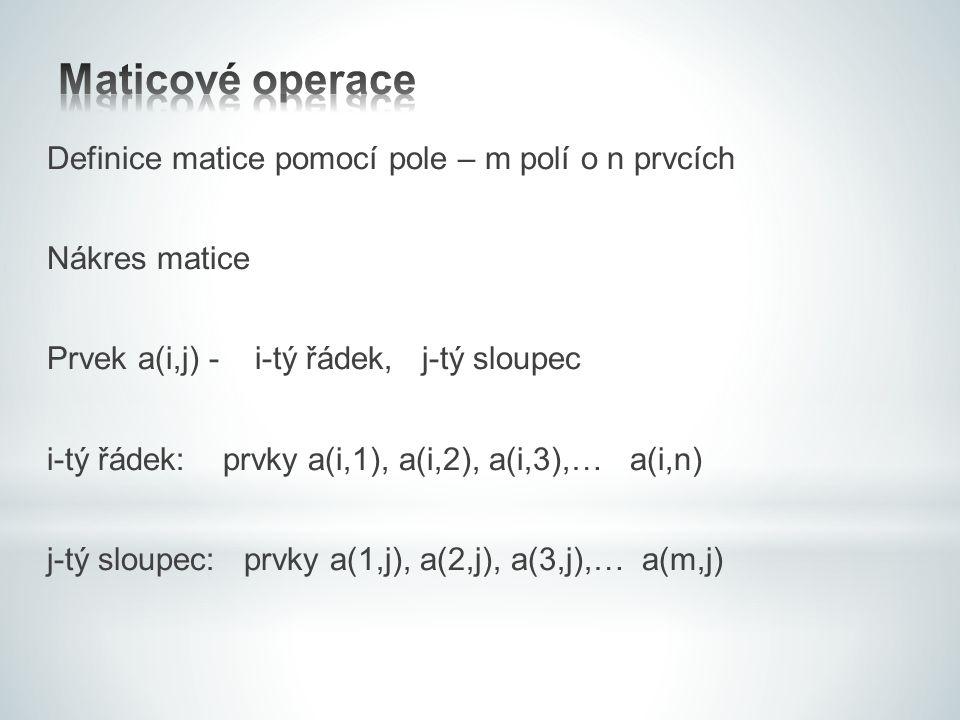 Definice matice pomocí pole – m polí o n prvcích Nákres matice Prvek a(i,j) - i-tý řádek, j-tý sloupec i-tý řádek: prvky a(i,1), a(i,2), a(i,3),… a(i,