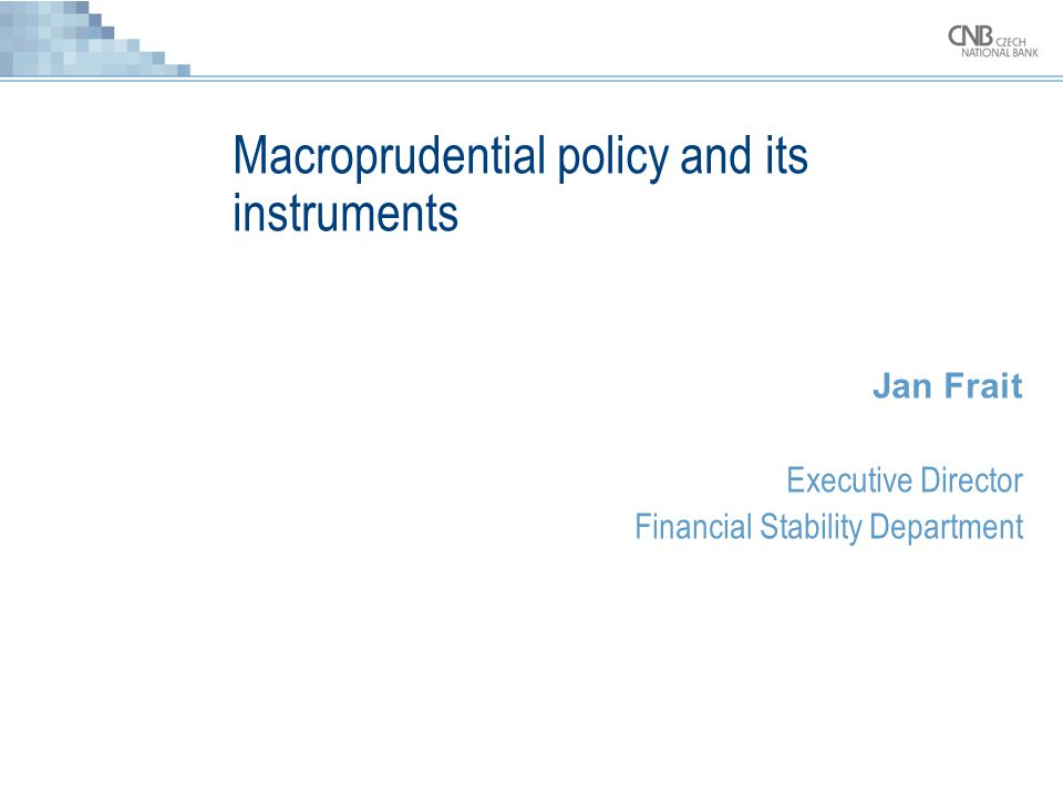 Macroprudential policy and its instruments Jan Frait Executive Director Financial Stability Department