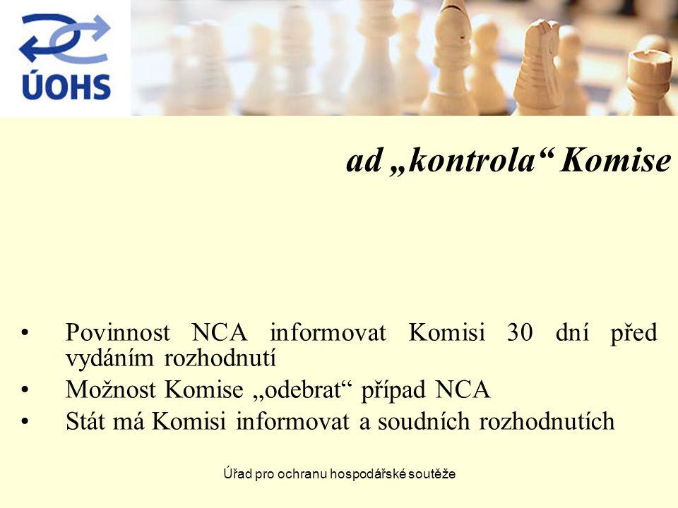 """Úřad pro ochranu hospodářské soutěže ad """"kontrola Komise Povinnost NCA informovat Komisi 30 dní před vydáním rozhodnutí Možnost Komise """"odebrat případ NCA Stát má Komisi informovat a soudních rozhodnutích"""