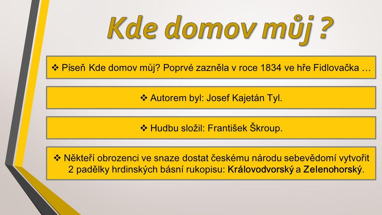  Píseň Kde domov můj? Poprvé zazněla v roce 1834 ve hře Fidlovačka …  Autorem byl: Josef Kajetán Tyl.  Hudbu složil: František Škroup.  Někteří ob