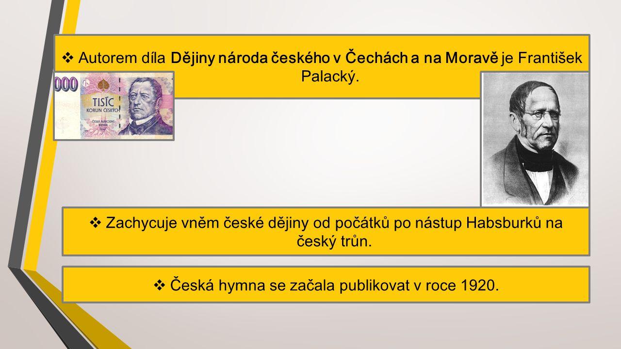  Autorem díla Dějiny národa českého v Čechách a na Moravě je František Palacký.  Zachycuje vněm české dějiny od počátků po nástup Habsburků na český