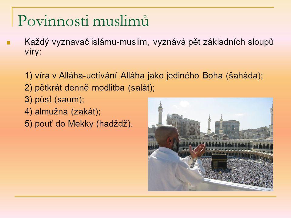 Povinnosti muslimů Každý vyznavač islámu-muslim, vyznává pět základních sloupů víry: 1) víra v Alláha-uctívání Alláha jako jediného Boha (šaháda); 2) pětkrát denně modlitba (salát); 3) půst (saum); 4) almužna (zakát); 5) pouť do Mekky (hadždž).