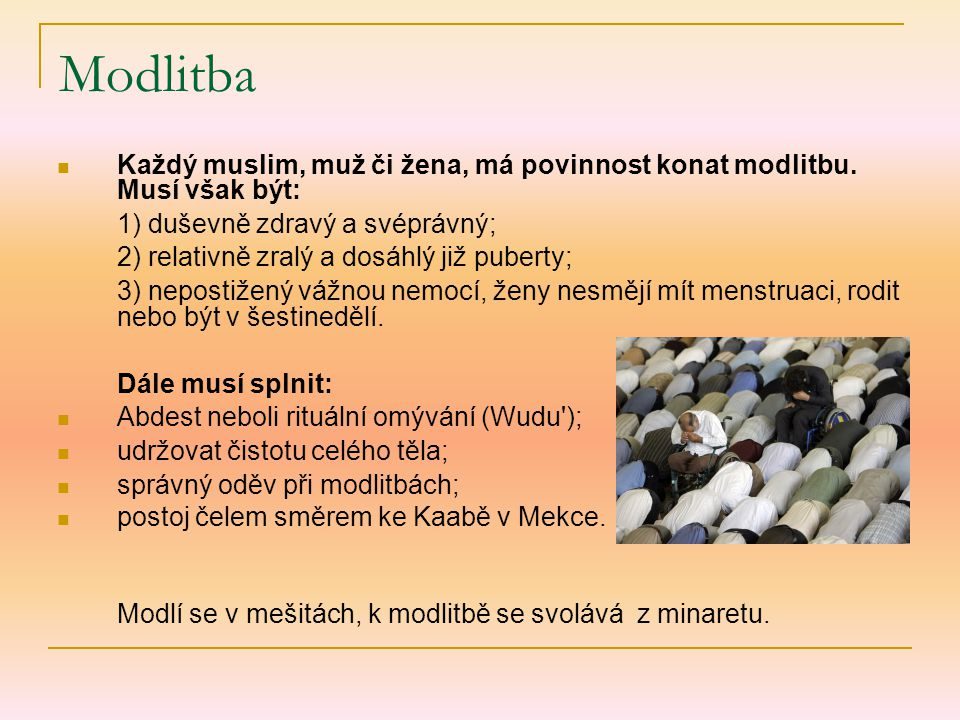 Každý muslim, muž či žena, má povinnost konat modlitbu. Musí však být: 1) duševně zdravý a svéprávný; 2) relativně zralý a dosáhlý již puberty; 3) nep