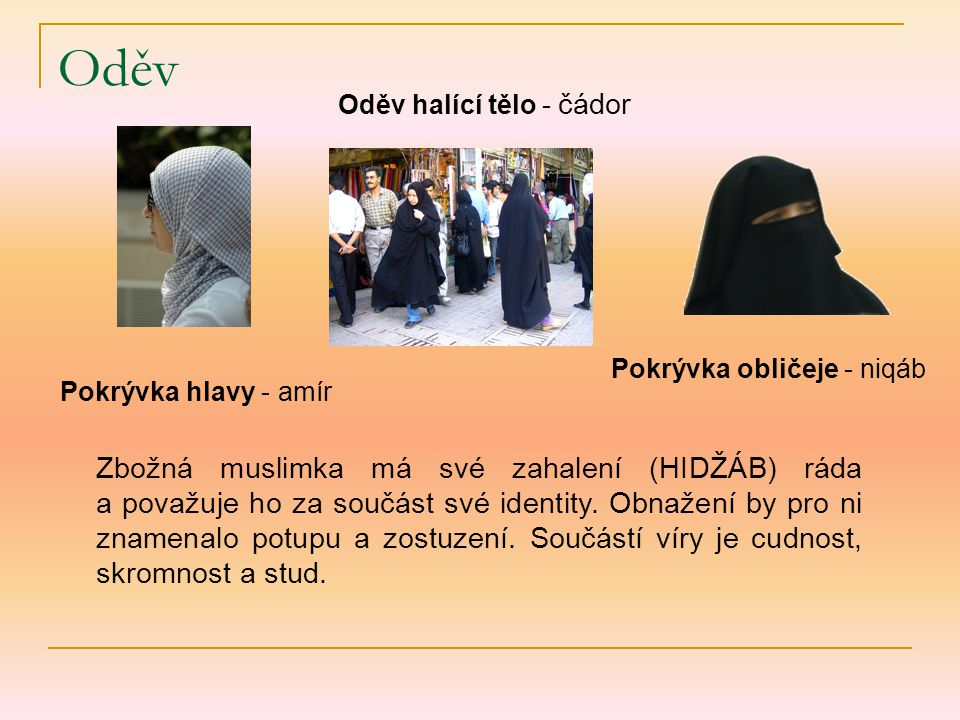 Oděv Pokrývka hlavy - amír Oděv halící tělo - čádor Pokrývka obličeje - niqáb Zbožná muslimka má své zahalení (HIDŽÁB) ráda a považuje ho za součást své identity.