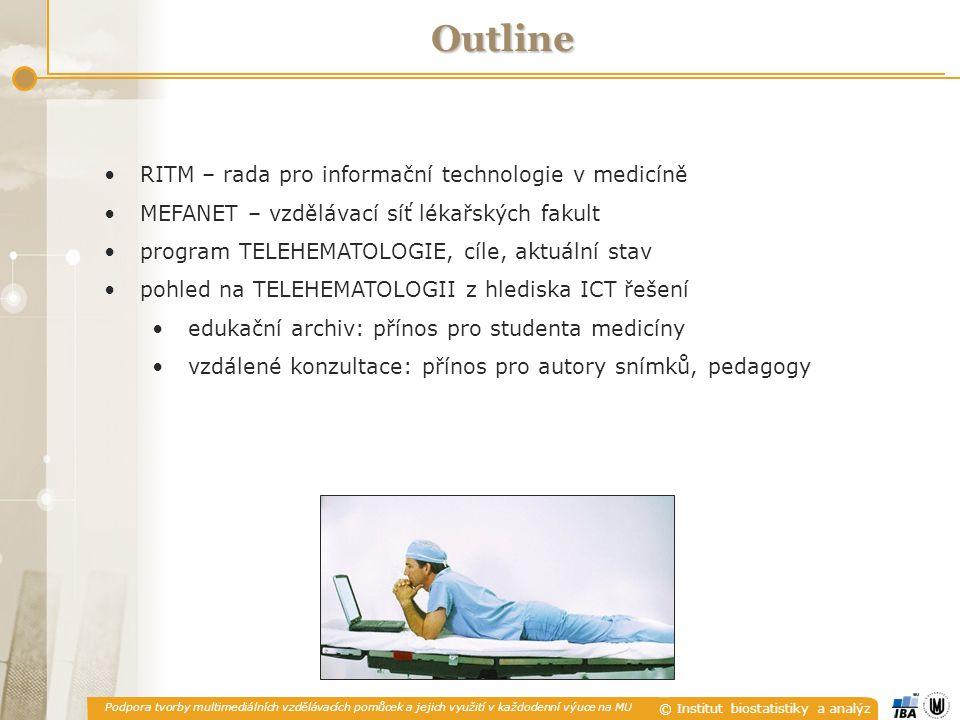 Podpora tvorby multimediálních vzdělávacích pomůcek a jejich využití v každodenní výuce na MU © Institut biostatistiky a analýz RITM RITM – rada pro informační technologie v medicíně projekty orientované na aplikaci ICT do výuky medicíny motivace: kvalitativní změna současné medicíny vývoj technologií poptávka po interdisciplinární výuce > 20 týmů (ústavů, klinik) > 100 zapojených odborníků Lékařská fakulta MU Ústav výpočetní techniky MU Masarykův onkologický ústav Fakultní nemocnice u sv.