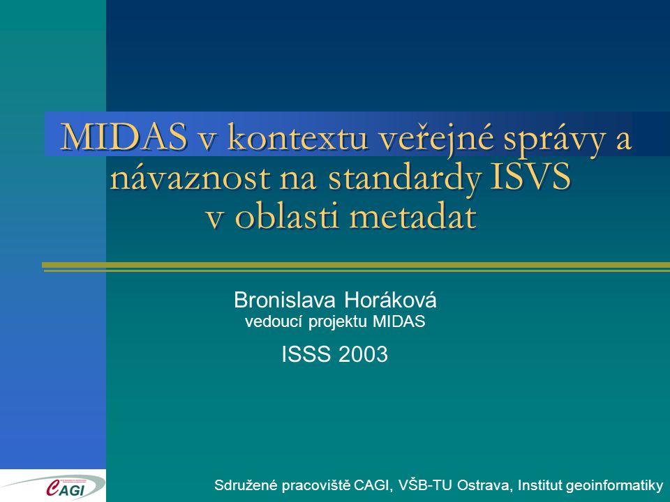 MIDAS v kontextu veřejné správy a návaznost na standardy ISVS v oblasti metadat Bronislava Horáková vedoucí projektu MIDAS ISSS 2003 Sdružené pracoviště CAGI, VŠB-TU Ostrava, Institut geoinformatiky