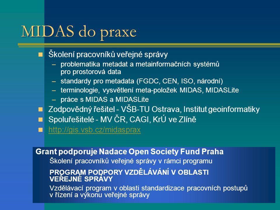 MIDAS do praxe Grant podporuje Nadace Open Society Fund Praha Školení pracovníků veřejné správy v rámci programu PROGRAM PODPORY VZDĚLÁVÁNÍ V OBLASTI VEŘEJNÉ SPRÁVY Vzdělávací program v oblasti standardizace pracovních postupů v řízení a výkonu veřejné správy Školení pracovníků veřejné správy –problematika metadat a metainformačních systémů pro prostorová data –standardy pro metadata (FGDC, CEN, ISO, národní) –terminologie, vysvětlení meta-položek MIDAS, MIDASLite –práce s MIDAS a MIDASLite Zodpovědný řešitel - VŠB-TU Ostrava, Institut geoinformatiky Spoluřešitelé - MV ČR, CAGI, KrÚ ve Zlíně http://gis.vsb.cz/midasprax