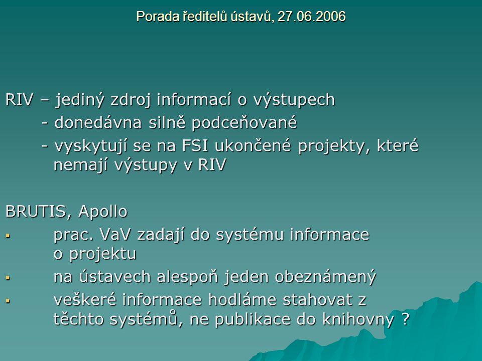Porada ředitelů ústavů, 27.06.2006 RIV – jediný zdroj informací o výstupech - donedávna silně podceňované - vyskytují se na FSI ukončené projekty, kte
