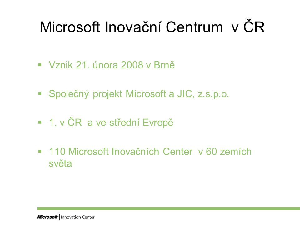 Microsoft Inovační Centrum v ČR  Vznik 21. února 2008 v Brně  Společný projekt Microsoft a JIC, z.s.p.o.  1. v ČR a ve střední Evropě  110 Microso