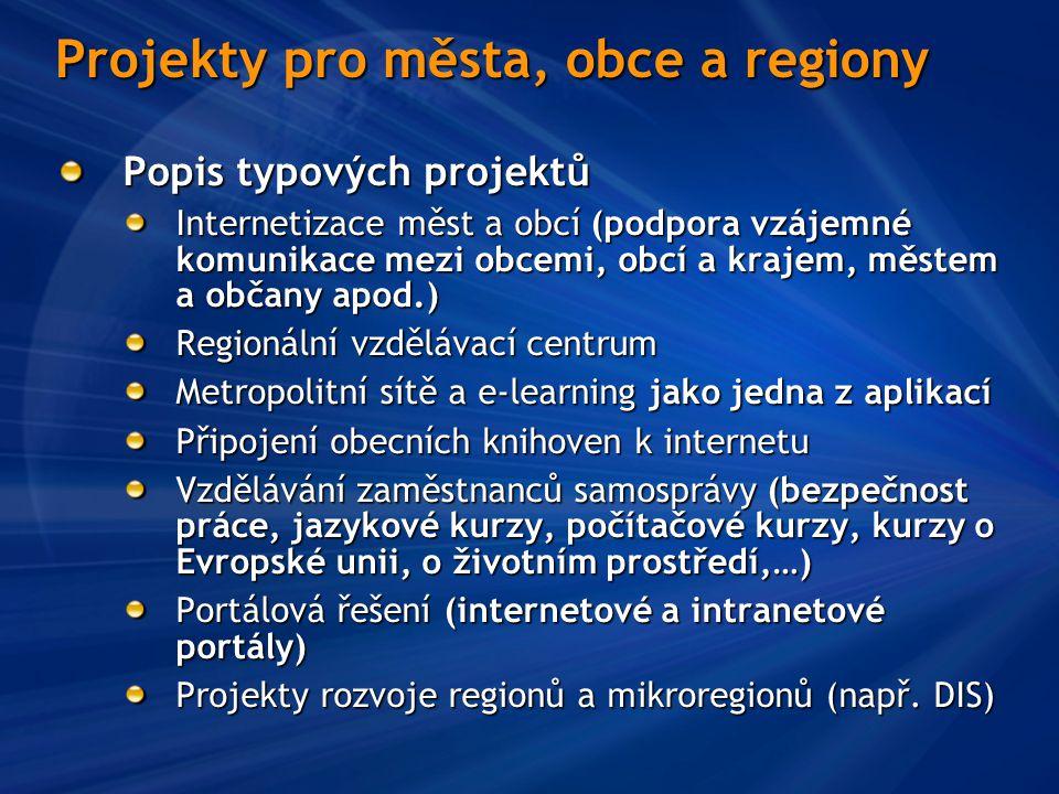 Projekty pro města, obce a regiony Popis typových projektů Internetizace měst a obcí (podpora vzájemné komunikace mezi obcemi, obcí a krajem, městem a občany apod.) Regionální vzdělávací centrum Metropolitní sítě a e-learning jako jedna z aplikací Připojení obecních knihoven k internetu Vzdělávání zaměstnanců samosprávy (bezpečnost práce, jazykové kurzy, počítačové kurzy, kurzy o Evropské unii, o životním prostředí,…) Portálová řešení (internetové a intranetové portály) Projekty rozvoje regionů a mikroregionů (např.