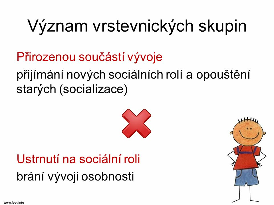 Význam vrstevnických skupin Přirozenou součástí vývoje přijímání nových sociálních rolí a opouštění starých (socializace) Ustrnutí na sociální roli brání vývoji osobnosti