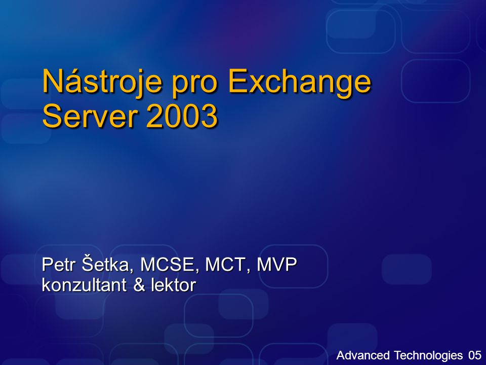 Advanced Technologies 05 Nástroje pro Exchange Server 2003 Petr Šetka, MCSE, MCT, MVP konzultant & lektor