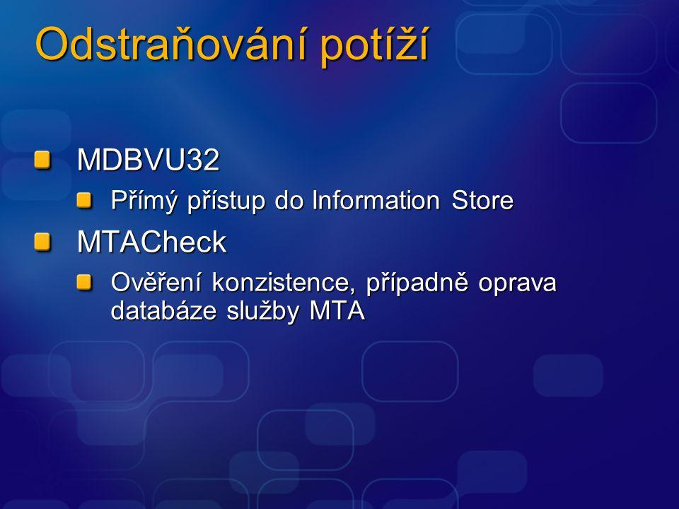 Odstraňování potíží MDBVU32 Přímý přístup do Information Store MTACheck Ověření konzistence, případně oprava databáze služby MTA