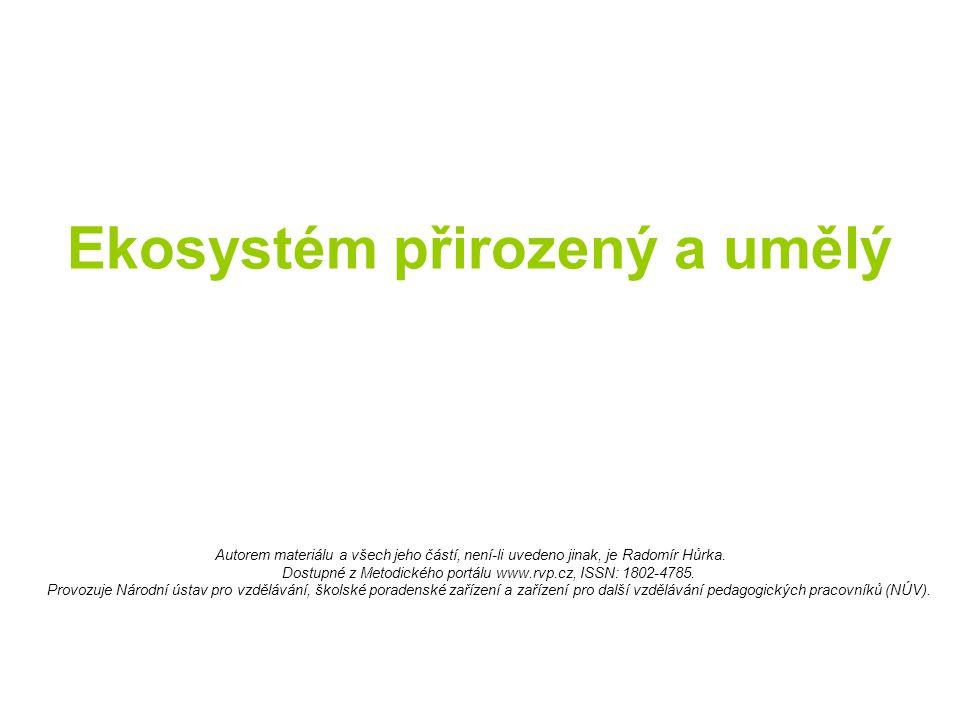 Ekosystém přirozený a umělý Autorem materiálu a všech jeho částí, není-li uvedeno jinak, je Radomír Hůrka. Dostupné z Metodického portálu www.rvp.cz,