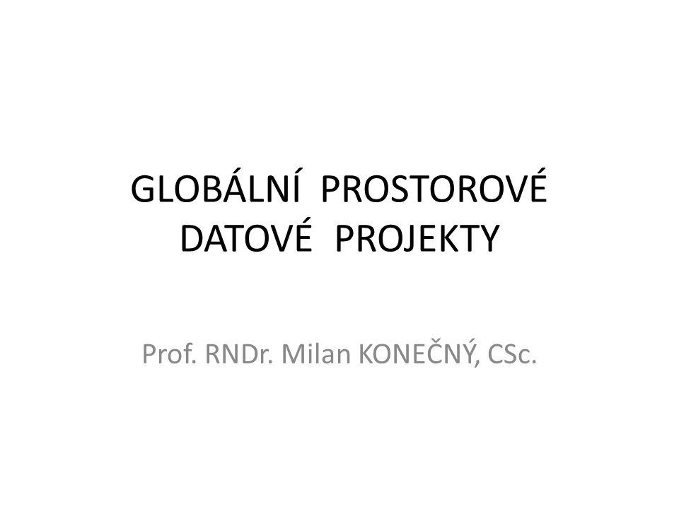 GLOBÁLNÍ PROSTOROVÉ DATOVÉ PROJEKTY Prof. RNDr. Milan KONEČNÝ, CSc.
