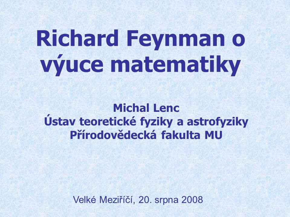 Richard Feynman o výuce matematiky Michal Lenc Ústav teoretické fyziky a astrofyziky Přírodovědecká fakulta MU Velké Meziříčí, 20. srpna 2008
