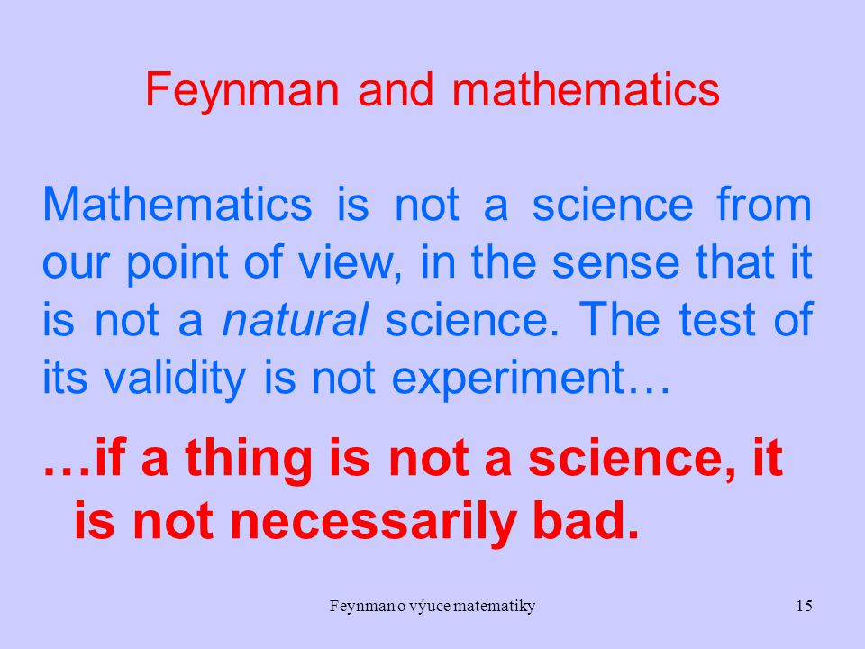 Feynman o výuce matematiky15 Feynman and mathematics Mathematics is not a science from our point of view, in the sense that it is not a natural science.