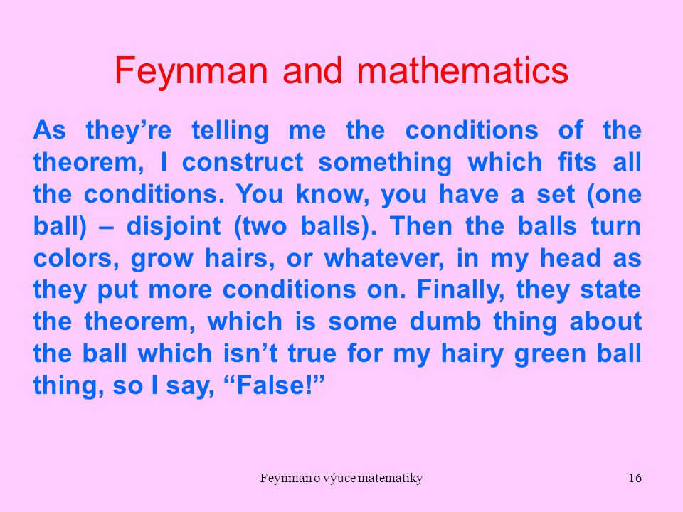 Feynman o výuce matematiky16 Feynman and mathematics As they're telling me the conditions of the theorem, I construct something which fits all the con