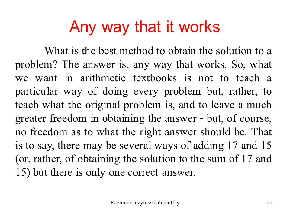 Feynman o výuce matematiky22 Any way that it works What is the best method to obtain the solution to a problem? The answer is, any way that works. So,