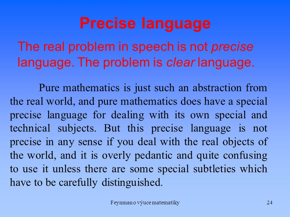 Feynman o výuce matematiky24 Precise language The real problem in speech is not precise language.