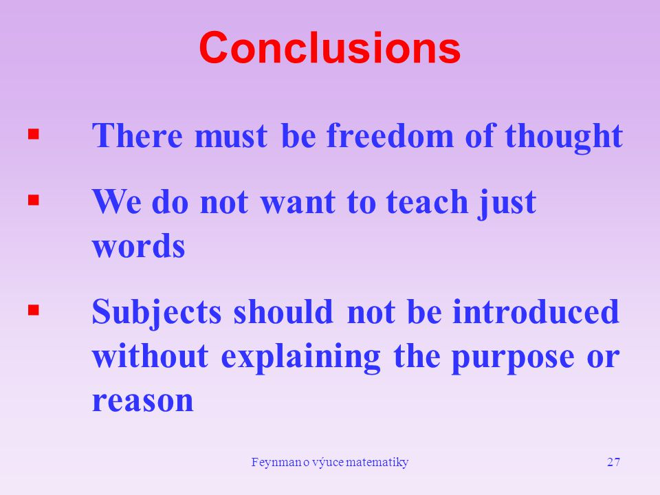 Feynman o výuce matematiky27 Conclusions  There must be freedom of thought  We do not want to teach just words  Subjects should not be introduced without explaining the purpose or reason