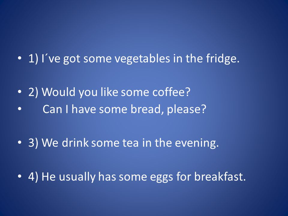 1) I´ve got some vegetables in the fridge. 2) Would you like some coffee.