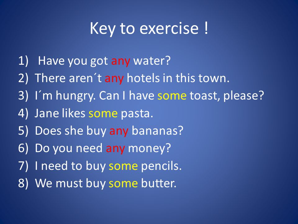 Key to exercise . 1) Have you got any water. 2)There aren´t any hotels in this town.