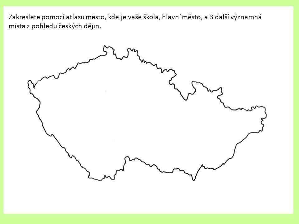 Zakreslete pomocí atlasu město, kde je vaše škola, hlavní město, a 3 další významná místa z pohledu českých dějin.