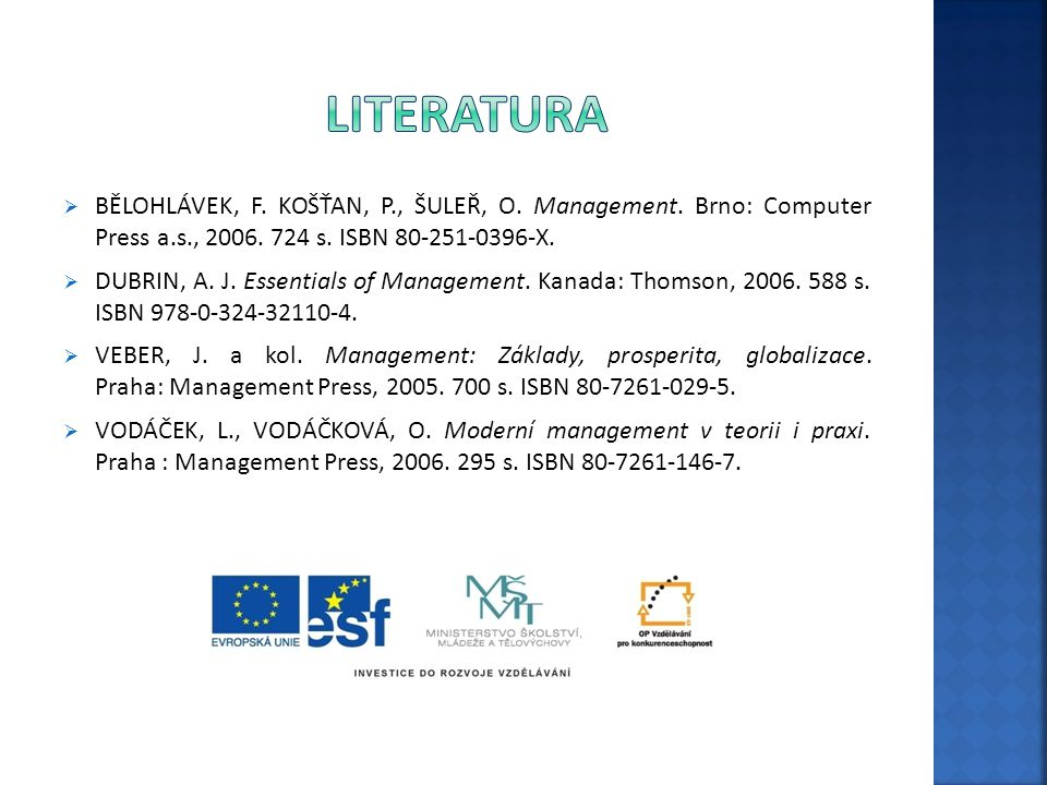  BĚLOHLÁVEK, F. KOŠŤAN, P., ŠULEŘ, O. Management. Brno: Computer Press a.s., 2006. 724 s. ISBN 80-251-0396-X.  DUBRIN, A. J. Essentials of Managemen
