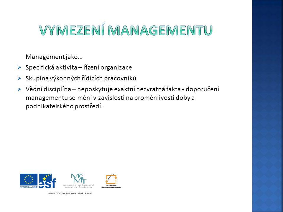 Management jako…  Specifická aktivita – řízení organizace  Skupina výkonných řídících pracovníků  Vědní disciplína – neposkytuje exaktní nezvratná