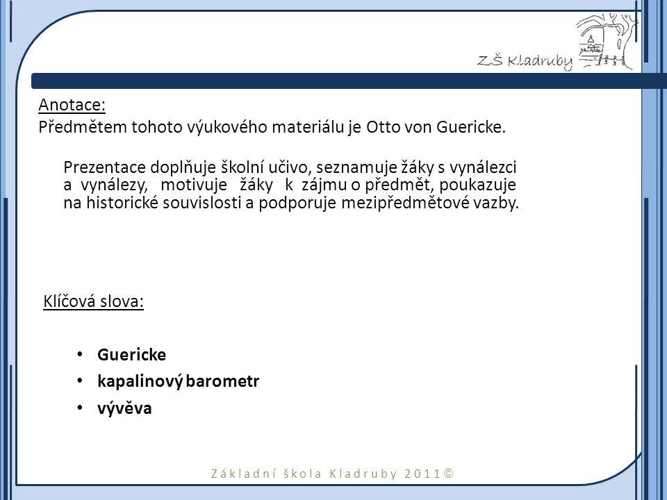 Základní škola Kladruby 2011  Anotace: Předmětem tohoto výukového materiálu je Otto von Guericke. Prezentace doplňuje školní učivo, seznamuje žáky s