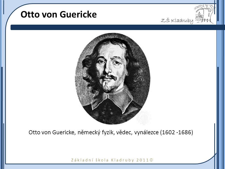 Základní škola Kladruby 2011  Otto von Guericke Otto von Guericke, německý fyzik, vědec, vynálezce (1602 -1686)