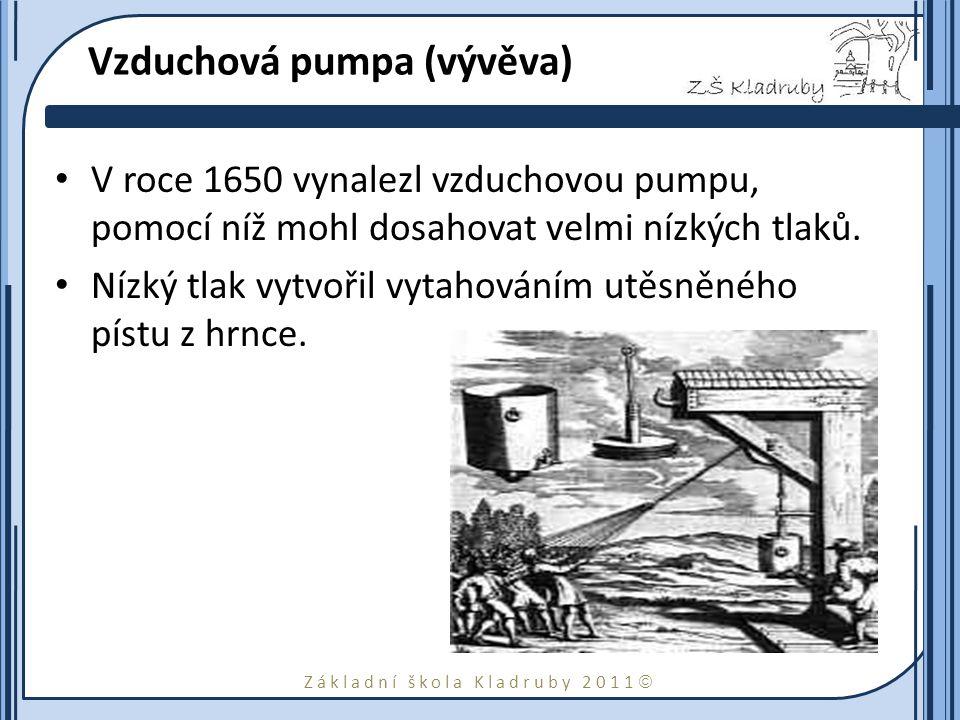 Základní škola Kladruby 2011  Vzduchová pumpa (vývěva) V roce 1650 vynalezl vzduchovou pumpu, pomocí níž mohl dosahovat velmi nízkých tlaků. Nízký tl
